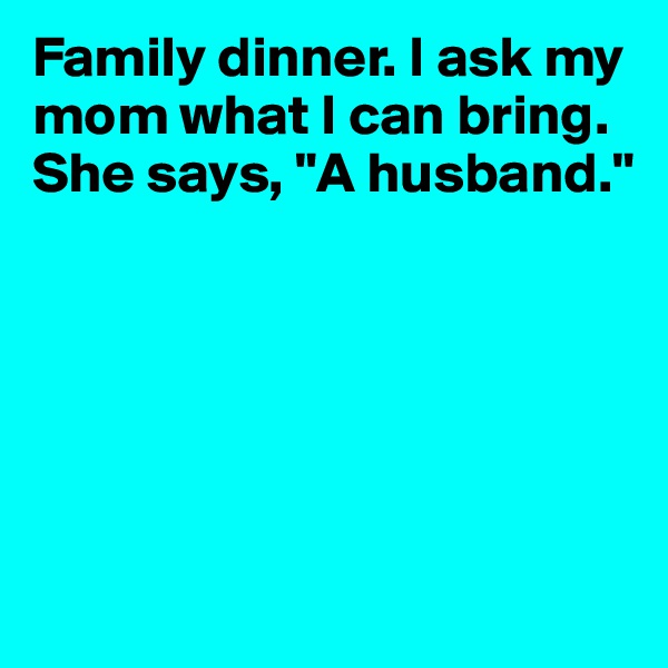 "Family dinner. I ask my mom what I can bring. She says, ""A husband."""