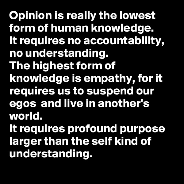 Opinion is really the lowest form of human knowledge.  It requires no accountability, no understanding. The highest form of knowledge is empathy, for it requires us to suspend our egos  and live in another's world. It requires profound purpose larger than the self kind of understanding.