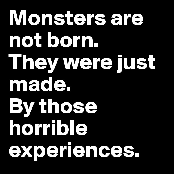 Monsters are not born. They were just made. By those horrible experiences.