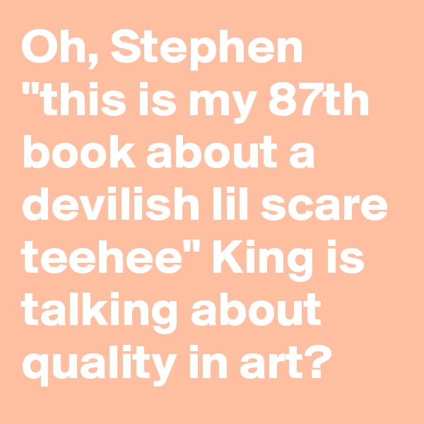 "Oh, Stephen ""this is my 87th book about a devilish lil scare teehee"" King is talking about quality in art?"