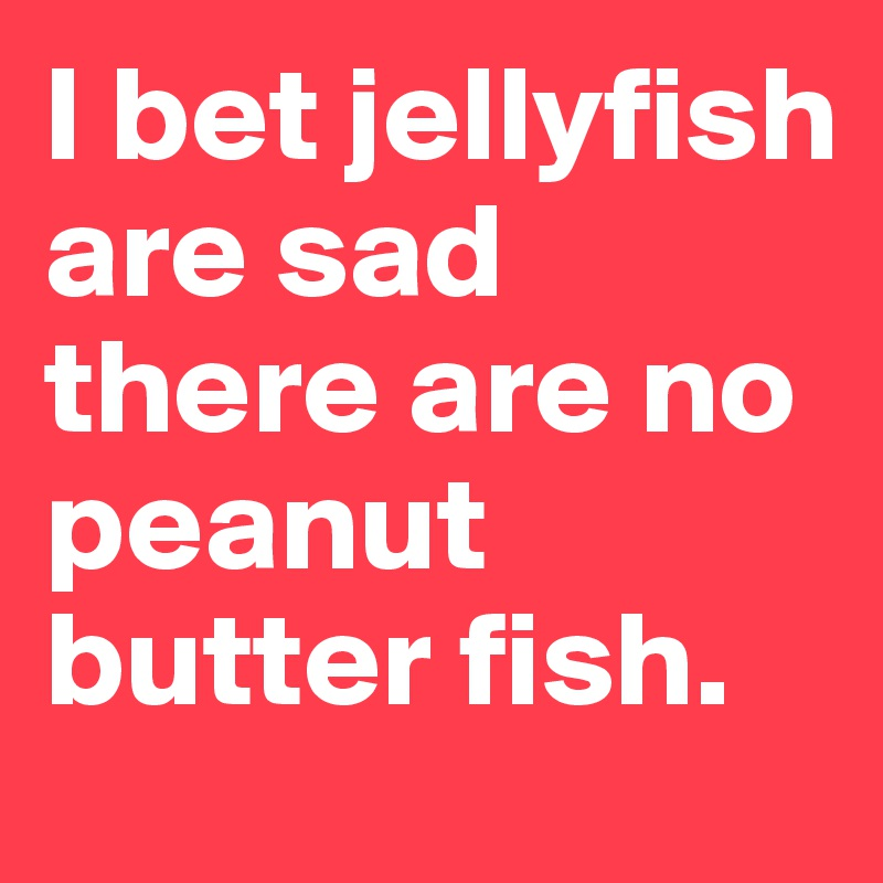 I bet jellyfish are sad there are no peanut butter fish.