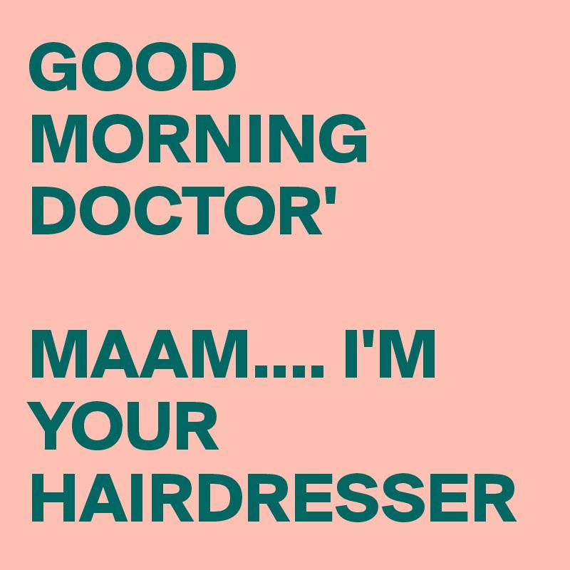 GOOD MORNING DOCTOR'  MAAM.... I'M YOUR HAIRDRESSER