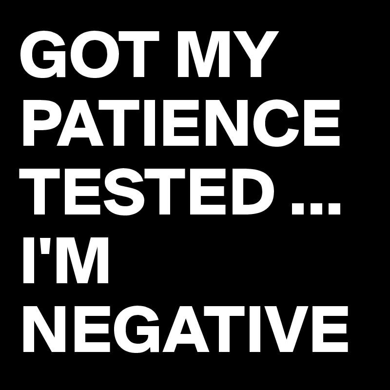 GOT MY PATIENCE TESTED ... I'M NEGATIVE