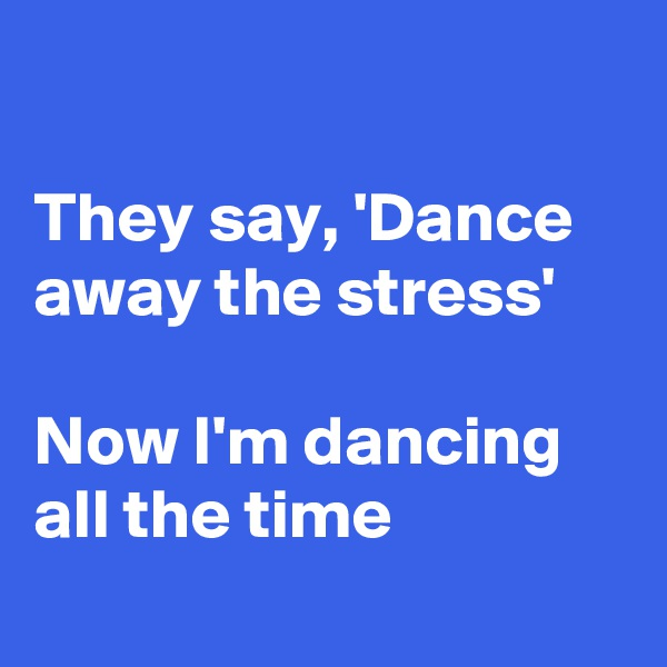 They say, 'Dance away the stress'  Now I'm dancing all the time