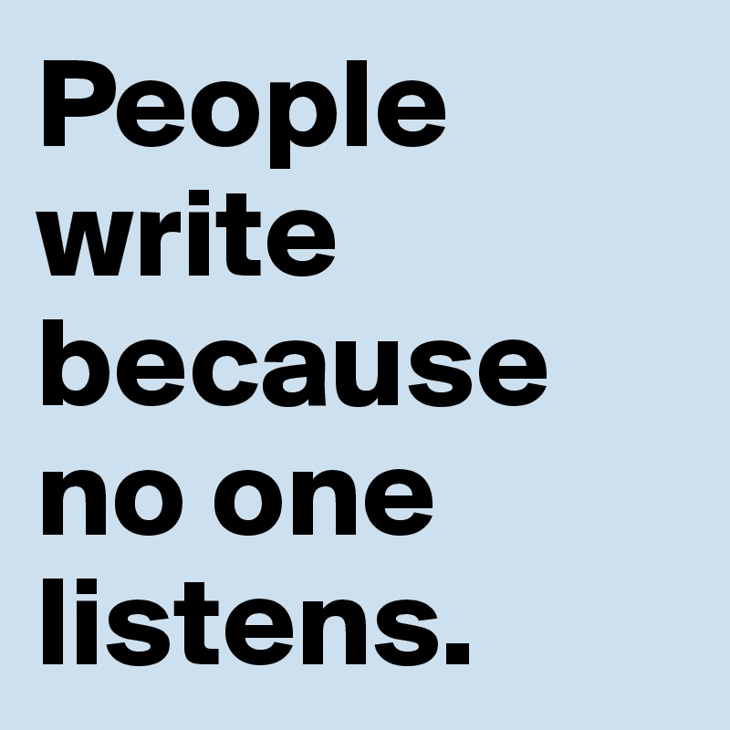 People write because no one listens.