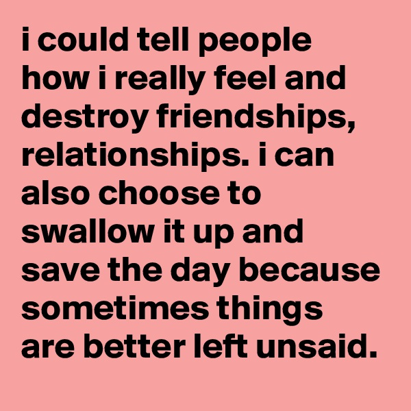 i could tell people how i really feel and destroy friendships, relationships. i can also choose to swallow it up and save the day because sometimes things are better left unsaid.