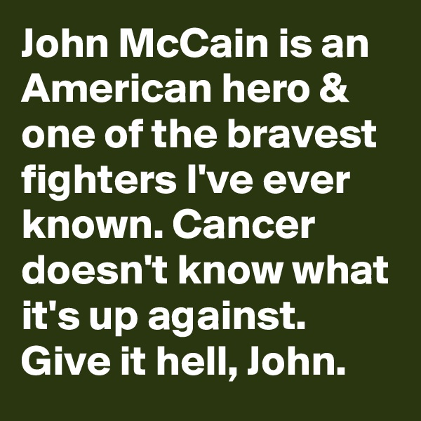 John McCain is an American hero & one of the bravest fighters I've ever known. Cancer doesn't know what it's up against. Give it hell, John.