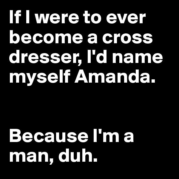 If I were to ever become a cross dresser, I'd name myself Amanda.    Because I'm a man, duh.