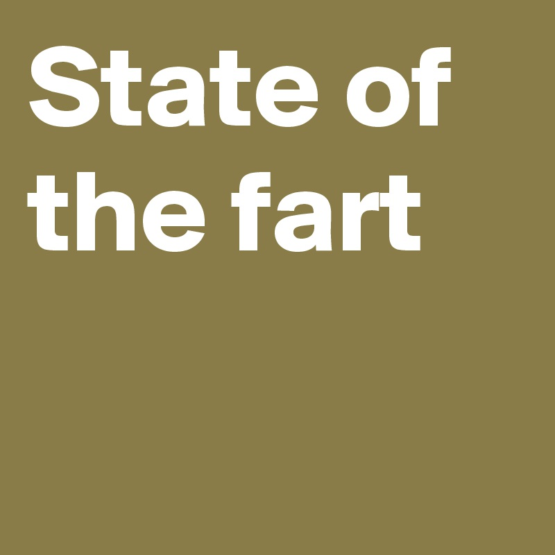 State of the fart