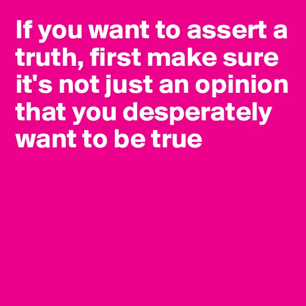 If you want to assert a truth, first make sure it's not just an opinion that you desperately want to be true
