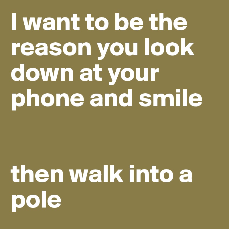 I want to be the reason you look down at your phone and smile   then walk into a pole