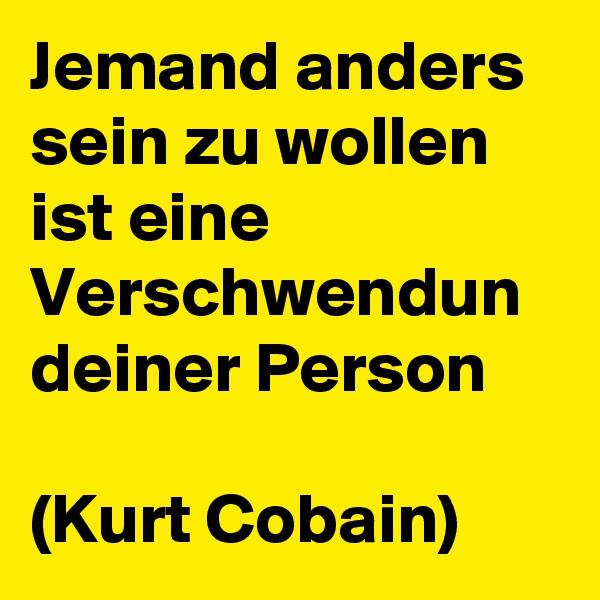 Jemand anders sein zu wollen ist eine Verschwendun deiner Person   (Kurt Cobain)