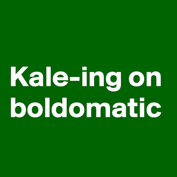 Kale-ing on boldomatic