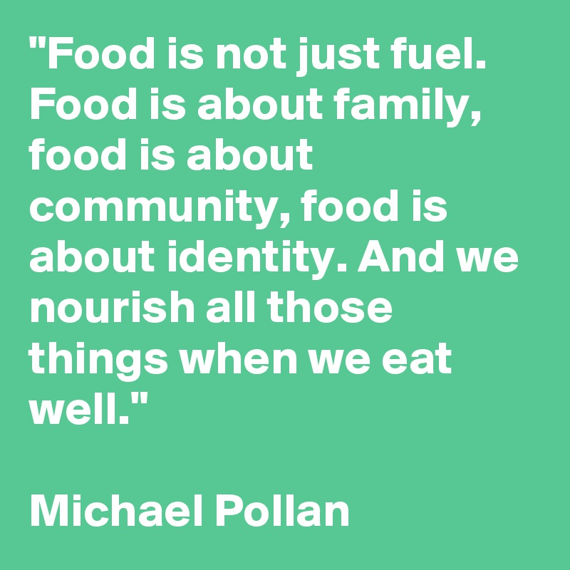 """""""Food is not just fuel. Food is about family, food is ..."""