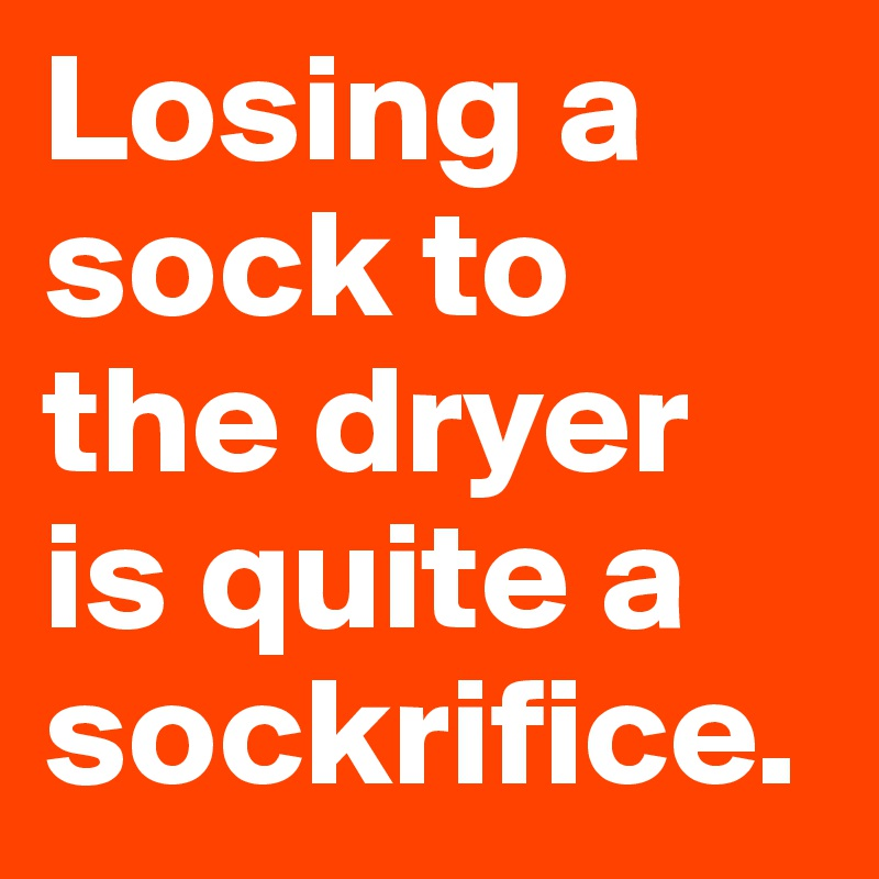 Losing a sock to the dryer is quite a sockrifice.