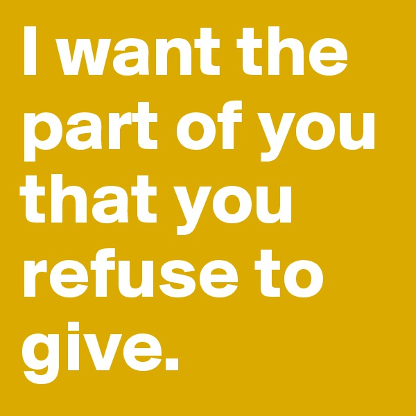 I want the part of you that you refuse to give.