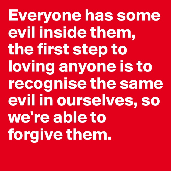 Everyone has some evil inside them, the first step to loving anyone is to recognise the same evil in ourselves, so we're able to forgive them.