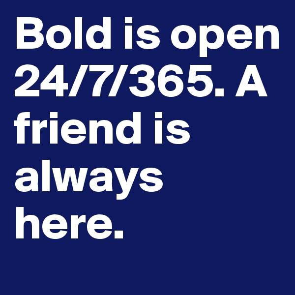 Bold is open 24/7/365. A friend is always here.