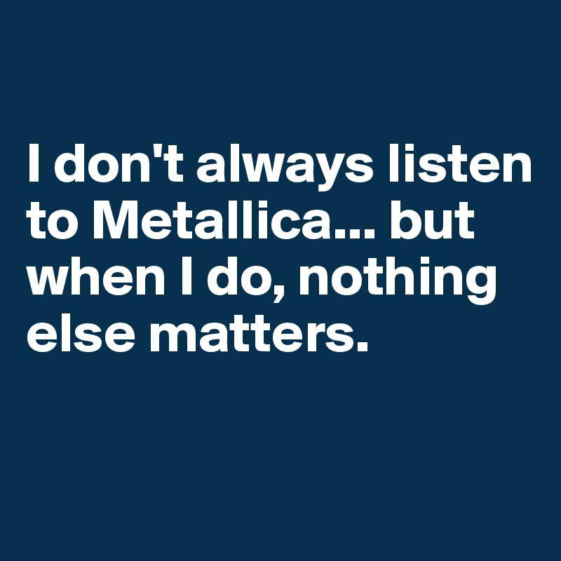 I don't always listen to Metallica... but when I do, nothing else matters.
