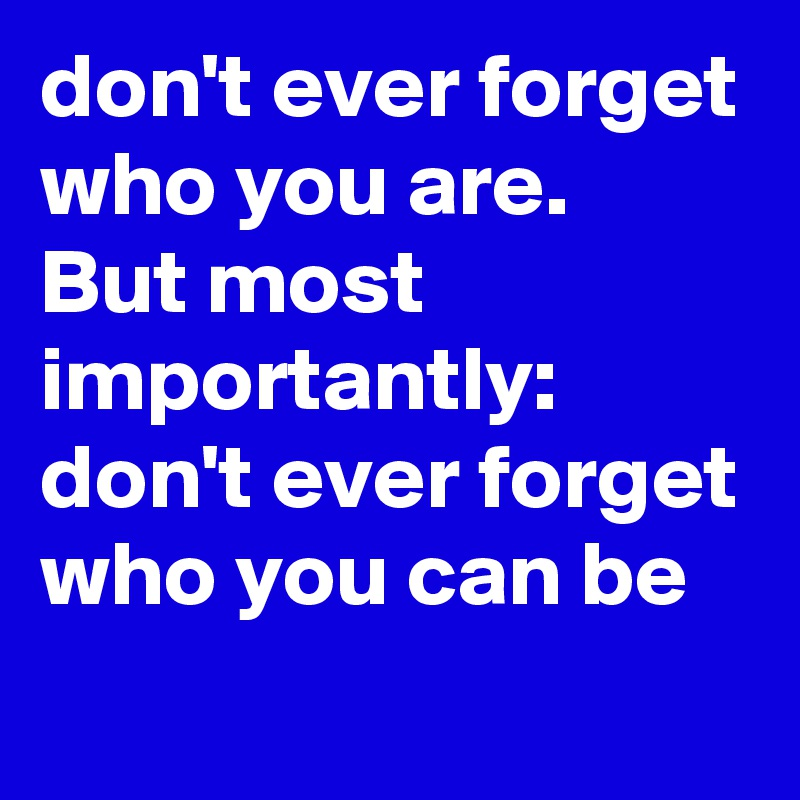 don't ever forget who you are. But most importantly: don't ever forget who you can be
