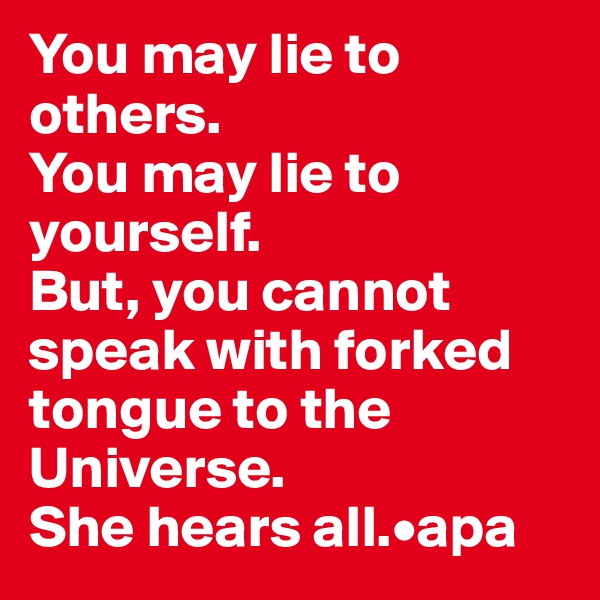 You may lie to others.  You may lie to yourself.  But, you cannot speak with forked tongue to the Universe.  She hears all.•apa
