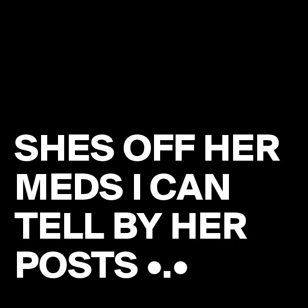 SHES OFF HER MEDS I CAN TELL BY HER POSTS •.•