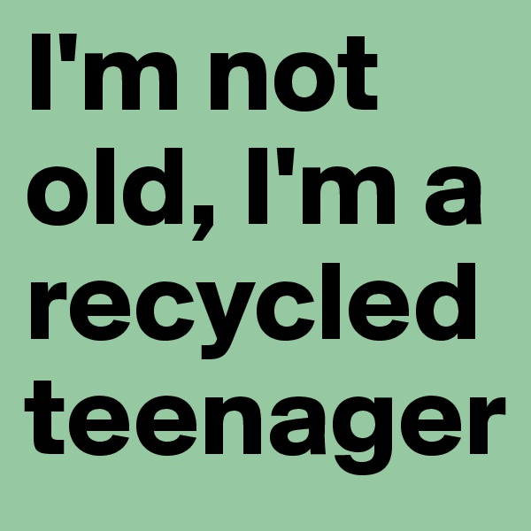 I'm not old, I'm a recycled teenager