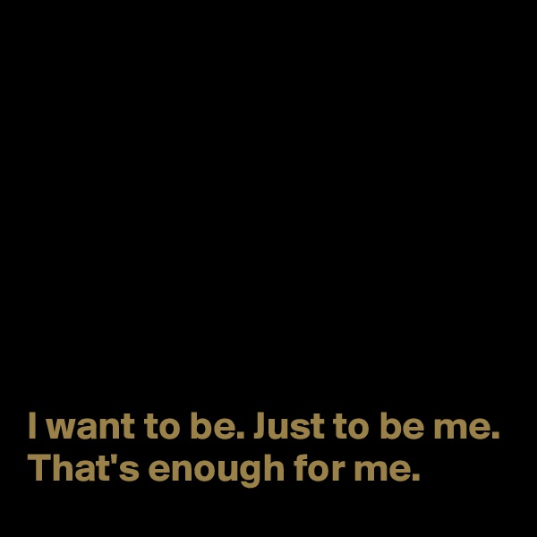 I want to be. Just to be me. That's enough for me.