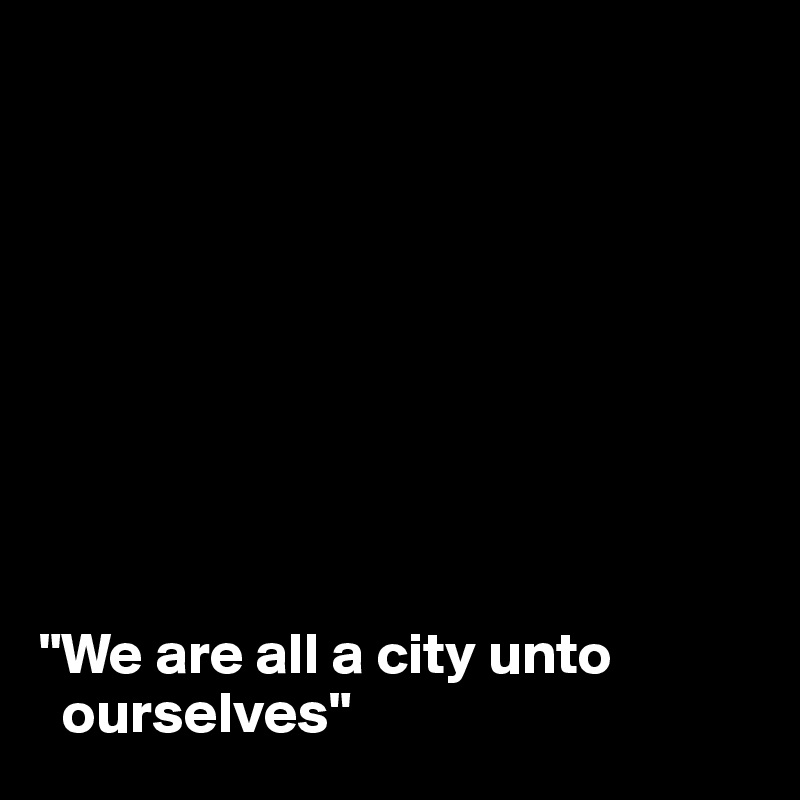 """We are all a city unto     ourselves"""