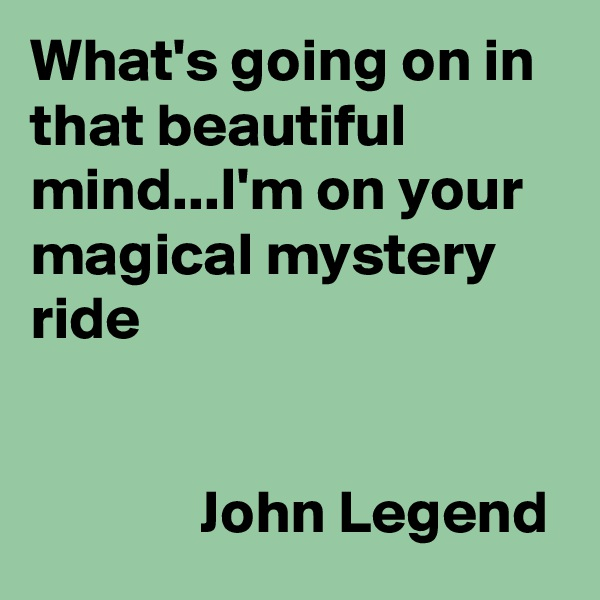 What's going on in that beautiful mind...I'm on your magical mystery ride                 John Legend
