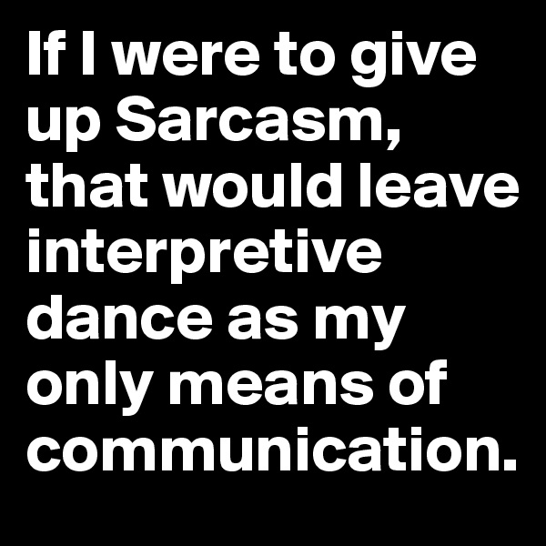 If I were to give up Sarcasm, that would leave interpretive dance as my only means of communication.