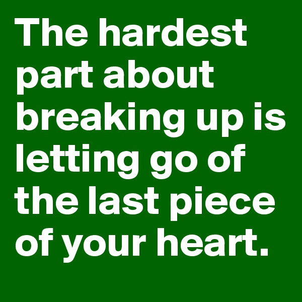 The hardest part about breaking up is letting go of the last piece of your heart.