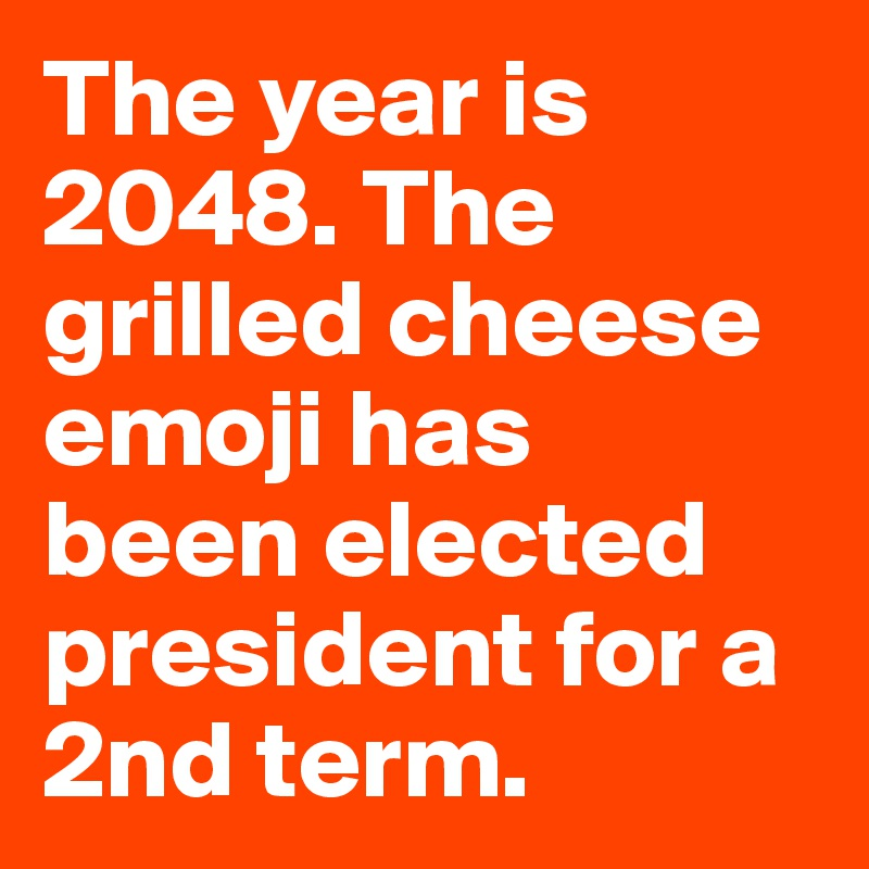 The year is 2048. The  grilled cheese emoji has  been elected president for a 2nd term.