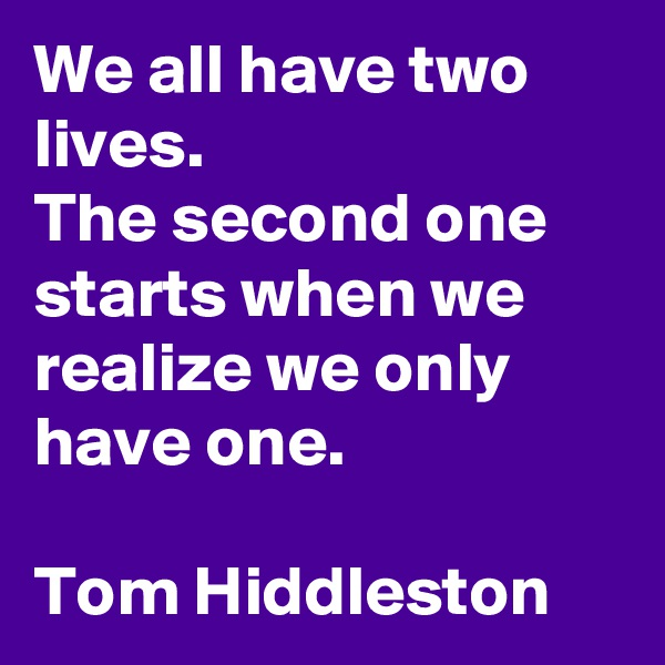 We all have two lives. The second one starts when we realize we only have one.  Tom Hiddleston