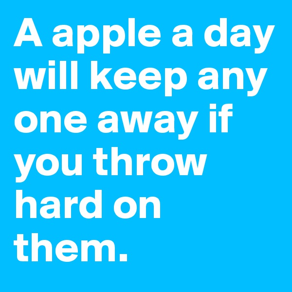 A apple a day will keep any one away if you throw hard on them.