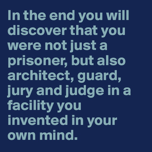 In the end you will discover that you were not just a prisoner, but also architect, guard, jury and judge in a facility you invented in your own mind.