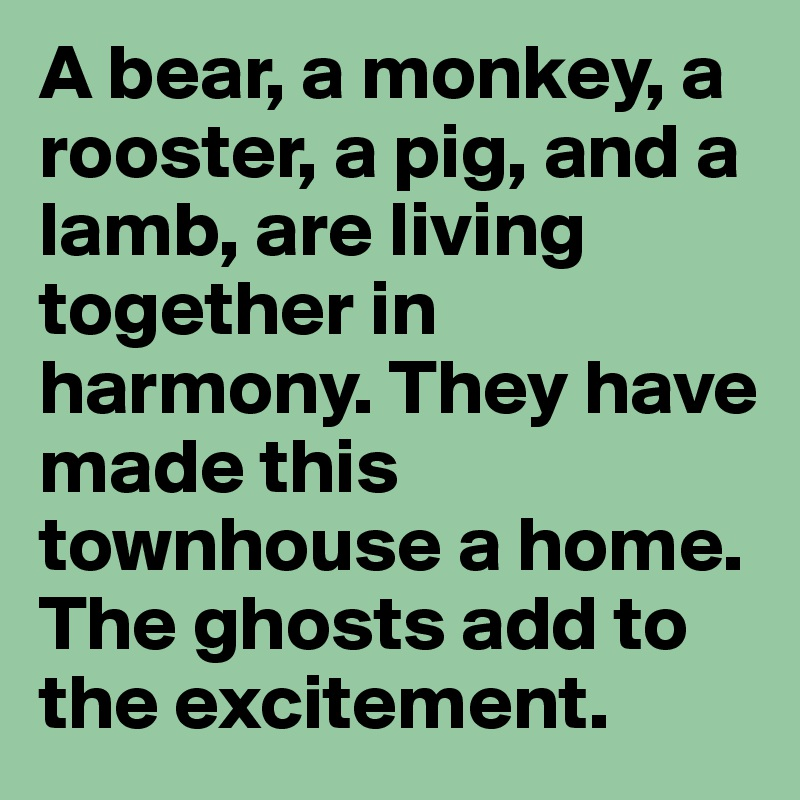 A bear, a monkey, a rooster, a pig, and a lamb, are living together in harmony. They have made this townhouse a home. The ghosts add to the excitement.