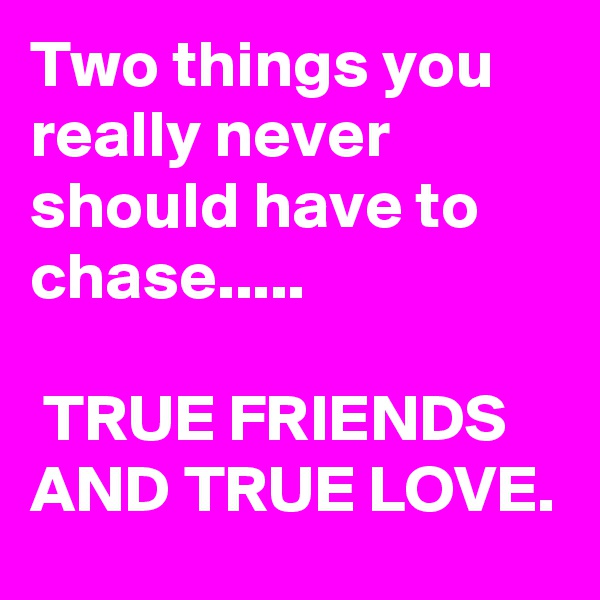 Two things you really never should have to chase.....   TRUE FRIENDS AND TRUE LOVE.