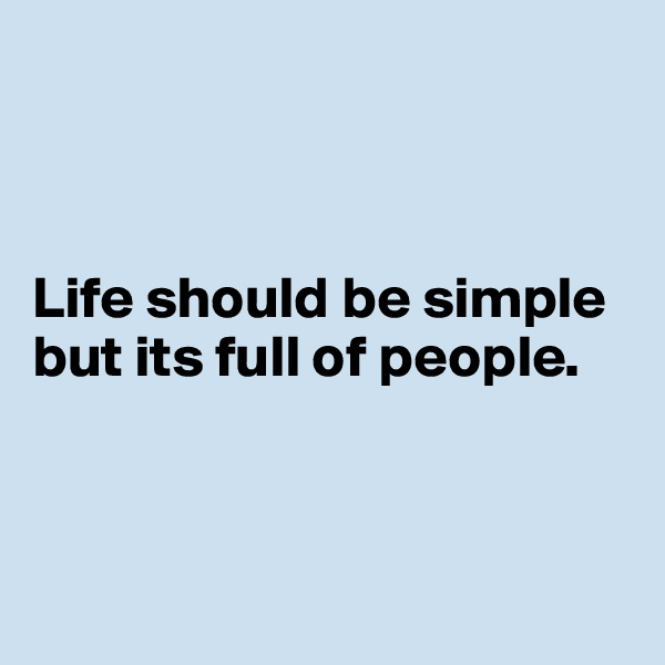Life should be simple but its full of people.