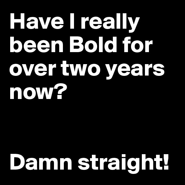 Have I really been Bold for over two years now?   Damn straight!