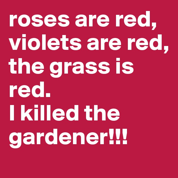 roses are red, violets are red,  the grass is red.  I killed the gardener!!!
