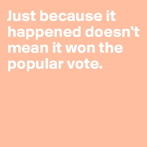 Just because it happened doesn't mean it won the popular vote.