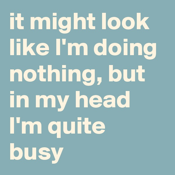 it might look like I'm doing nothing, but in my head I'm quite busy