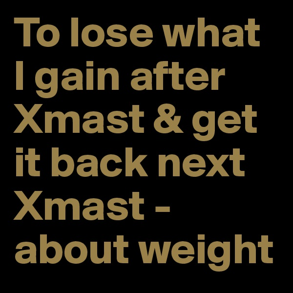 To lose what I gain after Xmast & get it back next Xmast - about weight