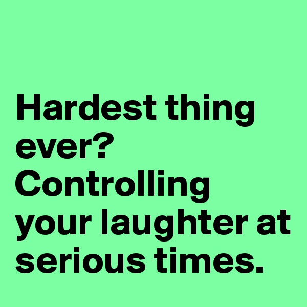 Hardest thing ever? Controlling your laughter at serious times.