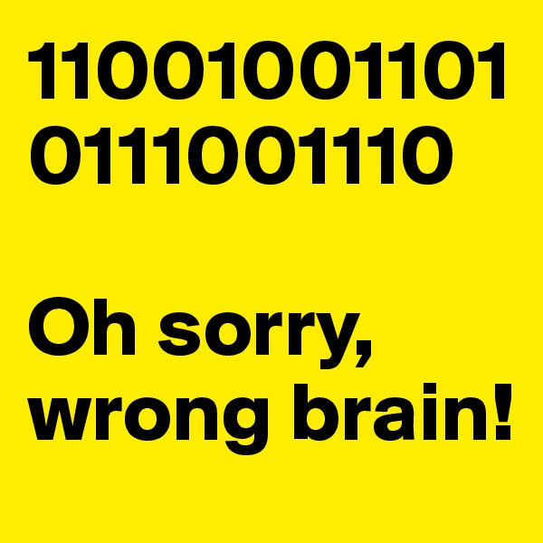 110010011010111001110  Oh sorry, wrong brain!