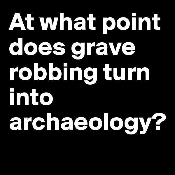 At what point does grave robbing turn into archaeology?