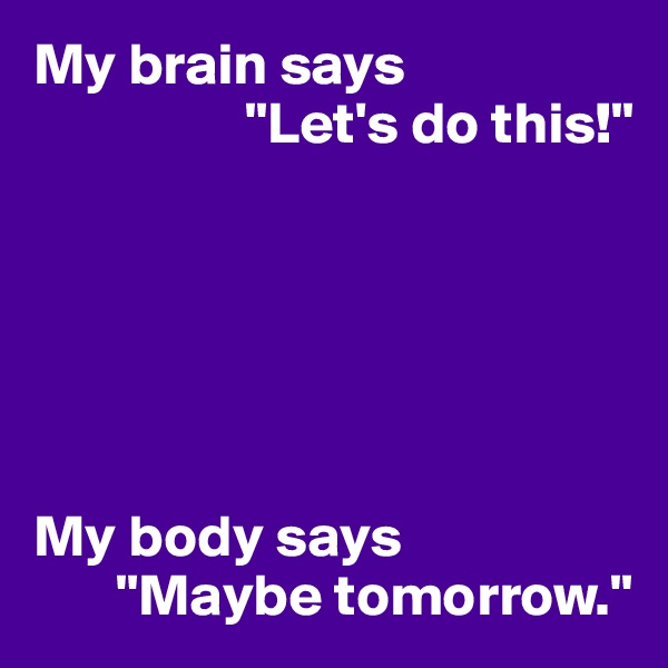 "My brain says                    ""Let's do this!""       My body says        ""Maybe tomorrow."""