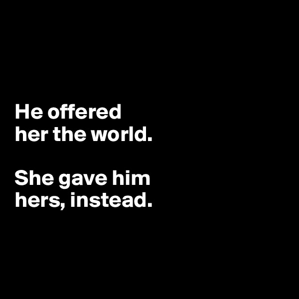 He offered her the world.   She gave him  hers, instead.