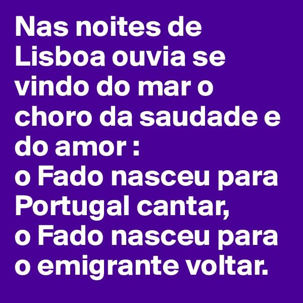 Nas noites de Lisboa ouvia se vindo do mar o choro da saudade e do amor : o Fado nasceu para Portugal cantar,  o Fado nasceu para o emigrante voltar.